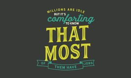 Millions are idle, but it`s comforting to know that most of them have jobs. Quote illustrator royalty free illustration