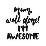 Mum, well done, I`m awesome - hand drawn lettering phrase isolated on the white background. Fun brush ink vector. Illustration for banners, greeting card Stock Photography