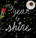 My year to shine. `My year to shine` is a positive message handwritten with chalk on a blackboard with a red rose and tea vector illustration