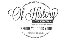 Never forget the importance of history. To know nothing of what happened before you took your place on earth, is to remain a child for ever and ever quote royalty free illustration