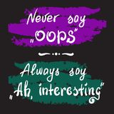 Never say Oops. Always say Ah, interesting - handwritten motivational quote lettering. Print for poster, t-shirt, bags, postcard, sticker. Simple slogan, cute Stock Photos