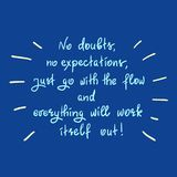 No doubts, no expectations. just go with the flow and everything will work itself out. Handwritten motivational quote.Print for inspiring poster, t-shirt, bag Royalty Free Stock Photos