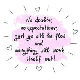 No doubts, no expectations. just go with the flow and everything will work itself out. Handwritten motivational quote.Print for inspiring poster, t-shirt, bag Royalty Free Stock Photo
