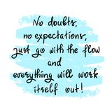No doubts, no expectations. just go with the flow and everything will work itself out. Handwritten motivational quote.Print for inspiring poster, t-shirt, bag Royalty Free Stock Photography