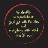 No doubts, no expectations. just go with the flow and everything will work itself out. Handwritten motivational quote.Print for inspiring poster, t-shirt, bag Stock Images