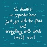 No doubts, no expectations. just go with the flow and everything will work itself out. Handwritten motivational quote.Print for inspiring poster, t-shirt, bag Stock Photos