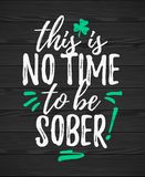 This Is No Time To Be Sober. Funny handdrawn dry brush style lettering on black wooden background, 17 March St. Patrick`s Day celebration. Suitable for funny Stock Photos