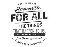 None of us are responsible for all the things that happen to us, but we are responsible for the way we act when they do happen. Best motivational quote vector illustration