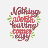 Nothing worth having comes easy. Hand drawn typography text. Motivational quote  `Nothing worth having comes easy` on white background. For greeting cards Stock Photography