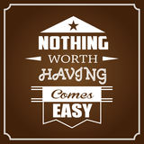 Nothing Worth Having Comes Easy. Motivational Banner with Typographic Design Nothing Worth Having Comes Easy Royalty Free Stock Image