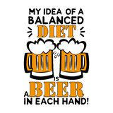 My idea of a balanced diet, is a beer in each hand! - funny saying text, with beer mugs.