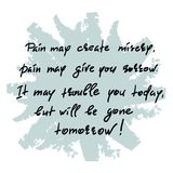 Pain may create misery, pain may give you sorrow. It may trouble you today, but will be gone tomorrow. Handwritten motivational quote. Print for inspiring Stock Photography