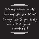 Pain may create misery, pain may give you sorrow. It may trouble you today, but will be gone tomorrow. Handwritten motivational quote. Print for inspiring Stock Image