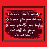 Pain may create misery, pain may give you sorrow. It may trouble you today, but will be gone tomorrow. Handwritten motivational quote. Print for inspiring Royalty Free Stock Images