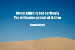 A quote ` Do not take life too seriously you will never get out of it alive from Elbert Hubbard royalty free stock photography