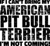 Pit Bull slogan. If I can 't bring my Pit Bull I 'm not coming royalty free illustration