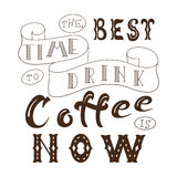 Poster with hand lettering. Quote for card design. Ink illustration. The best time to drink coffee is now Royalty Free Stock Images