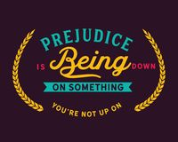 Prejudice is being down on something you`re not up on. Motivational quote royalty free illustration