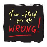 I am afraid you are wrong - simple inspire and motivational quote. Hand drawn beautiful lettering. Print for inspirational poster, royalty free stock photos