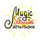 Magic is something you make - inspire and motivational quote. Hand drawn beautiful lettering. vector illustration