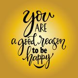 You are a good reason to be happy, hand drawn typography poster. T shirt hand lettered calligraphic design. Inspirational vector typography royalty free illustration