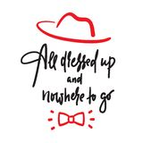 All dressed up and nowhere to go - inspire motivational quote. Hand drawn lettering. Youth slang, idiom. Print vector illustration