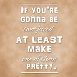 Quote - If you're gonna be two-faced at least make one of them pretty. Royalty Free Stock Photography
