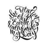 Quote the rotation of earth really makes my day. Hand drawn typography poster. For greeting cards, posters, prints or Royalty Free Stock Photo