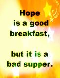Quotes about life: Hope is a good breakfast, but it is a bad supper. Royalty Free Stock Photography