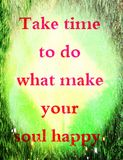 Quotes about life: Take time to do what make your soul happy. Royalty Free Stock Images