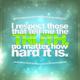 Respect those that tell me the truth. I respect those that tell me the truth, no matter how hard it is. Motivational background vector illustration