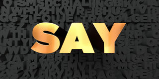 Say - Gold text on black background - 3D rendered royalty free stock picture. This image can be used for an online website banner ad or a print postcard Royalty Free Stock Photos