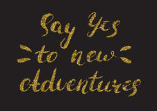 Say yes to new adventures - hand painted ink brush pen calligrap. Hy with rough edges. Inspirational motivational quote isolated, gold glitter texture Royalty Free Stock Photos
