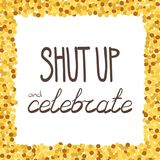 Shut up and celebrate hand drawing phrase in a gold confetti frame. Vector illustration Stock Photo