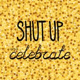 Shut up and celebrate hand drawing phrase on a gold confetti seamless background. Vector illustration Royalty Free Stock Photography