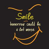 Smile - tomorrow could be worse motivational quote lettering. royalty free illustration