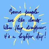 Some people are like clouds, When they disappear its a brighter day handwritten funny motivational quote. Print for inspiring poster, t-shirt, bag, logo Stock Photography