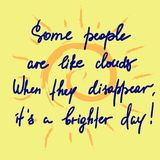 Some people are like clouds, When they disappear its a brighter day handwritten funny motivational quote. Print for inspiring poster, t-shirt, bag, logo Stock Photos