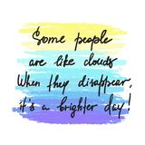 Some people are like clouds, When they disappear its a brighter day handwritten funny motivational quote. Print for inspiring poster, t-shirt, bag, logo Royalty Free Stock Photo