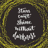 Stars cant shine without darkness. Lettering motivation quote. Calligraphy style Inspirational quote. Graphic design for poster. I Stock Photos