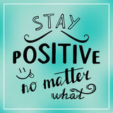 Stay positive no matter what. Stock Images