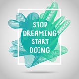 Stop dreaming start doing. Inspirational quote. Stop dreaming start doing. Inspirational quote vector illustration poster. Motivation lettering. Typographical Royalty Free Stock Photo