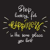 Stop looking for happiness in the same place you lost. Handwritten motivational quote. Print for inspiring poster, t-shirt, bag, cups, greeting postcard, flyer Stock Photography