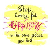 Stop looking for happiness in the same place you lost handwritten motivational quote. Print for inspiring poster, t-shirt, bag, cups, greeting postcard, flyer Stock Photo