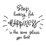 Stop looking for happiness in the same place you lost handwritten motivational quote. Print for inspiring poster, t-shirt, bag, cups, greeting postcard, flyer Royalty Free Stock Image