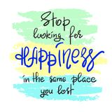 Stop looking for happiness in the same place you lost handwritten motivational quote. Print for inspiring poster, t-shirt, bag, cups, greeting postcard, flyer Stock Photos