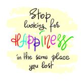 Stop looking for happiness in the same place you lost handwritten motivational quote. Print for inspiring poster, t-shirt, bag, cups, greeting postcard, flyer Royalty Free Stock Photography