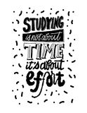 Studying is not about time it`s about effort lettering. Brush pen inspiration motivation quote. Hand drawn vector ink. Calligraphy. Studying is not about time it Stock Images