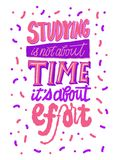 Studying is not about time it`s about effort lettering. Brush in. Studying is not about time it`s about effort lettering. Brush pen inspiration motivation quote Royalty Free Stock Photography