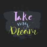 Take my dream text.Card with calligraphy. Handdrawn romantic lettering quote.Great for posters, mugs, apparel design, print Stock Photos